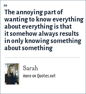 Sarah: The annoying part of wanting to know everything about everything is that it somehow always results in only knowing something about something