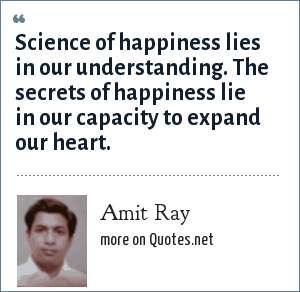 Amit Ray: Science of happiness lies in our understanding. The secrets of happiness lie in our capacity to expand our heart.