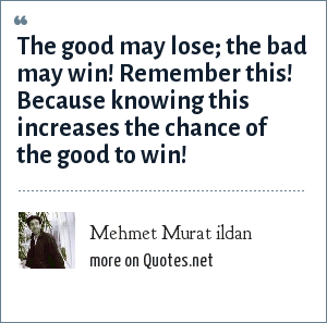 Mehmet Murat ildan: The good may lose; the bad may win! Remember this! Because knowing this increases the chance of the good to win!