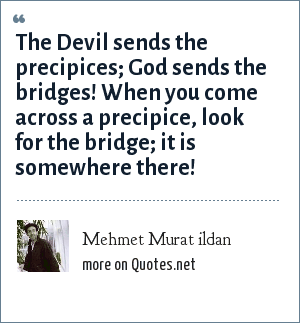 Mehmet Murat ildan: The Devil sends the precipices; God sends the bridges! When you come across a precipice, look for the bridge; it is somewhere there!