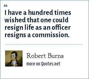 Robert Burns: I have a hundred times wished that one could resign life as an officer resigns a commission.