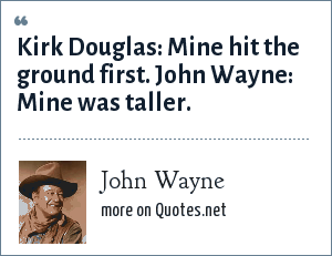John Wayne: Kirk Douglas: Mine hit the ground first. John Wayne: Mine was taller.