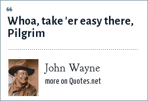 John Wayne: Whoa, take 'er easy there, Pilgrim