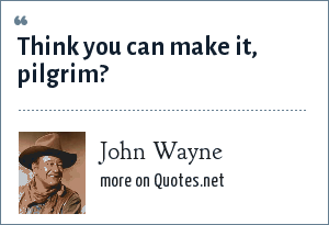 John Wayne: Think you can make it, pilgrim?