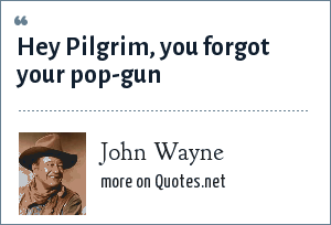 John Wayne: Hey Pilgrim, you forgot your pop-gun