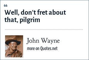 John Wayne: Well, don't fret about that, pilgrim