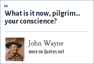 John Wayne: What is it now, pilgrim… your conscience?