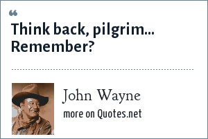 John Wayne: Think back, pilgrim… Remember?