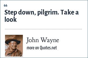 John Wayne: Step down, pilgrim. Take a look