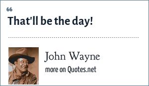 John Wayne: That'll be the day!