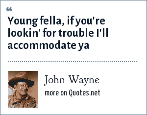 John Wayne: Young fella, if you're lookin' for trouble I'll accommodate ya