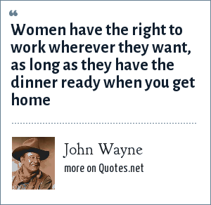 John Wayne: Women have the right to work wherever they want, as long as they have the dinner ready when you get home