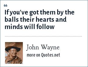 John Wayne: If you've got them by the balls their hearts and minds will follow
