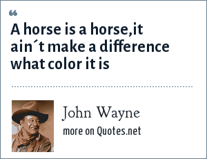 John Wayne: A horse is a horse,it ain´t make a difference what color it is