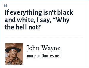"John Wayne: If everything isn't black and white, I say, ""Why the hell not?"