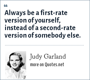 Judy Garland: Always be a first-rate version of yourself, instead of a second-rate version of somebody else.