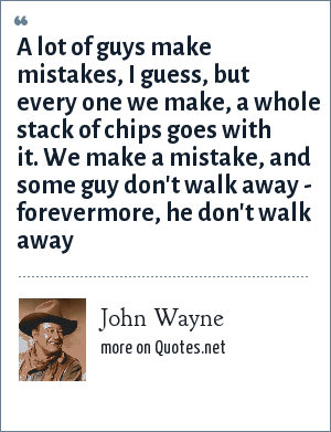 John Wayne: A lot of guys make mistakes, I guess, but every one we make, a whole stack of chips goes with it. We make a mistake, and some guy don't walk away - forevermore, he don't walk away