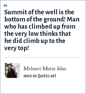 Mehmet Murat ildan: Summit of the well is the bottom of the ground! Man who has climbed up from the very low thinks that he did climb up to the very top!