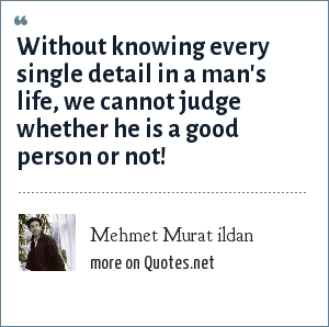 Mehmet Murat ildan: Without knowing every single detail in a man's life, we cannot judge whether he is a good person or not!