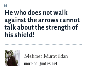 Mehmet Murat ildan: He who does not walk against the arrows cannot talk about the strength of his shield!