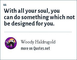 Woody Haldrugold: With all your soul, you can do something which not be designed for you.