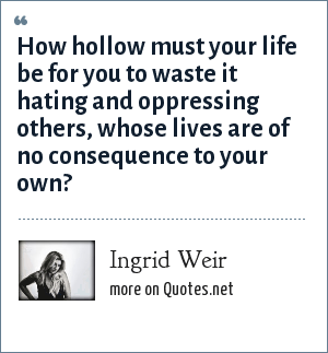 Ingrid Weir: How hollow must your life be for you to waste it hating and oppressing others, whose lives are of no consequence to your own?
