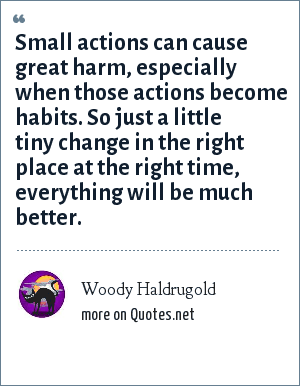Woody Haldrugold: Small actions can cause great harm, especially when those actions become habits. So just a little tiny change in the right place at the right time, everything will be much better.