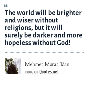 Mehmet Murat ildan: The world will be brighter and wiser without religions, but it will surely be darker and more hopeless without God!