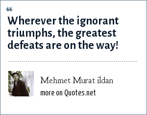 Mehmet Murat ildan: Wherever the ignorant triumphs, the greatest defeats are on the way!