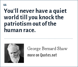 George Bernard Shaw: You'll never have a quiet world till you knock the patriotism out of the human race.