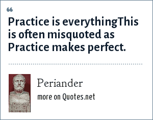 Periander: Practice is everythingThis is often misquoted as Practice makes perfect.