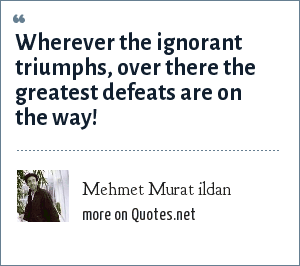 Mehmet Murat ildan: Wherever the ignorant triumphs, over there the greatest defeats are on the way!