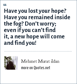 Mehmet Murat ildan: Have you lost your hope? Have you remained inside the fog? Don't worry; even if you can't find it, a new hope will come and find you!