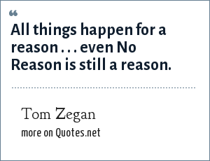 Tom Zegan: All things happen for a reason . . . even No Reason is still a reason.