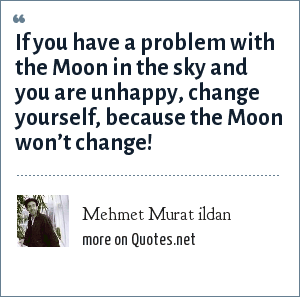 Mehmet Murat ildan: If you have a problem with the Moon in the sky and you are unhappy, change yourself, because the Moon won't change!