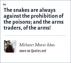 Mehmet Murat ildan: The snakes are always against the prohibition of the poisons; and the arms traders, of the arms!