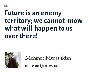 Mehmet Murat ildan: Future is an enemy territory; we cannot know what will happen to us over there!