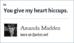 Amanda Madden: You give my heart hiccups.