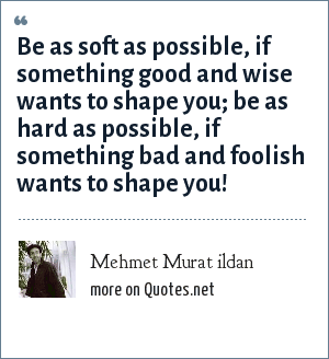 Mehmet Murat ildan: Be as soft as possible, if something good and wise wants to shape you; be as hard as possible, if something bad and foolish wants to shape you!