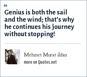 Mehmet Murat ildan: Genius is both the sail and the wind; that's why he continues his journey without stopping!