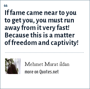 Mehmet Murat ildan: If fame came near to you to get you, you must run away from it very fast! Because this is a matter of freedom and captivity!