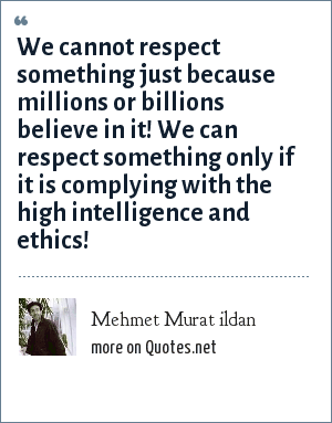 Mehmet Murat ildan: We cannot respect something just because millions or billions believe in it! We can respect something only if it is complying with the high intelligence and ethics!