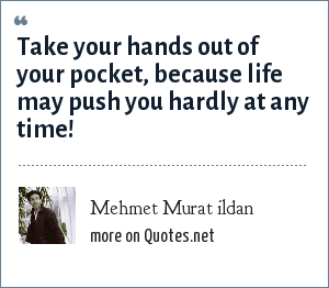 Mehmet Murat ildan: Take your hands out of your pocket, because life may push you hardly at any time!