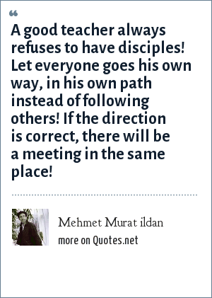 Mehmet Murat ildan: A good teacher always refuses to have disciples! Let everyone goes his own way, in his own path instead of following others! If the direction is correct, there will be a meeting in the same place!