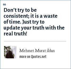 Mehmet Murat ildan: Don't try to be consistent; it is a waste of time. Just try to update your truth with the real truth!