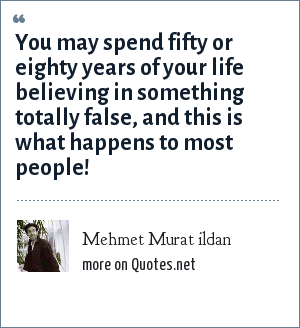 Mehmet Murat ildan: You may spend fifty or eighty years of your life believing in something totally false, and this is what happens to most people!