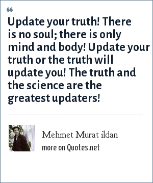 Mehmet Murat ildan: Update your truth! There is no soul; there is only mind and body! Update your truth or the truth will update you! The truth and the science are the greatest updaters!