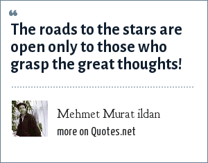 Mehmet Murat ildan: The roads to the stars are open only to those who grasp the great thoughts!