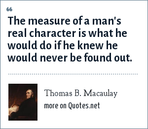 Thomas B. Macaulay: The measure of a man's real character is what he would do if he knew he would never be found out.
