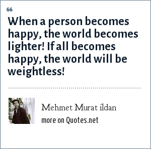 Mehmet Murat ildan: When a person becomes happy, the world becomes lighter! If all becomes happy, the world will be weightless!